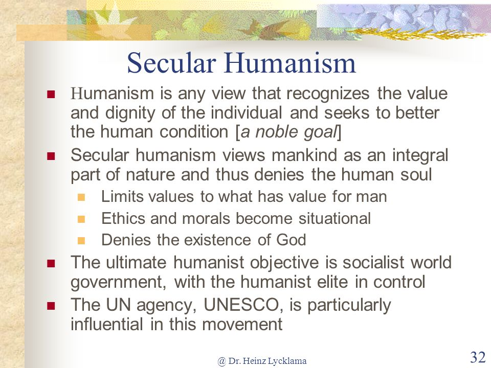 Secular Humanism Humanism is any view that recognizes the value and dignity of the individual and seeks to better the human condition [a noble goal]